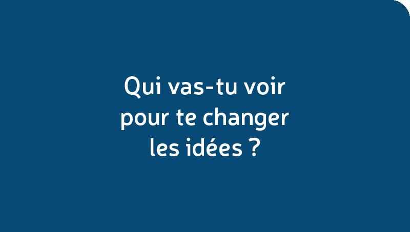 Qui vas-tu voir pour te changer les idées?
