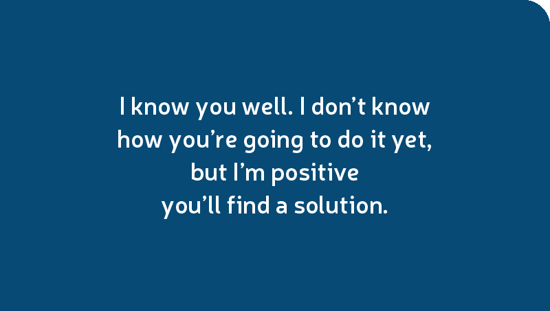 I know you well. I don't know how you're going to do it yet, but I'm positive you'll find a solution.