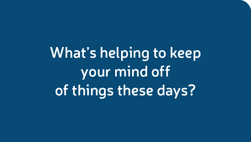 What's helping to keep your mind off of things these days?