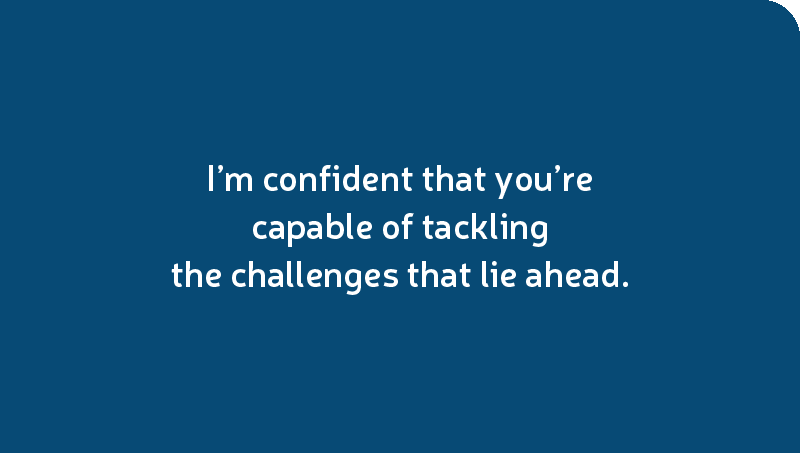 I'm confident that you're capable of tackling the challenges that lie ahead.