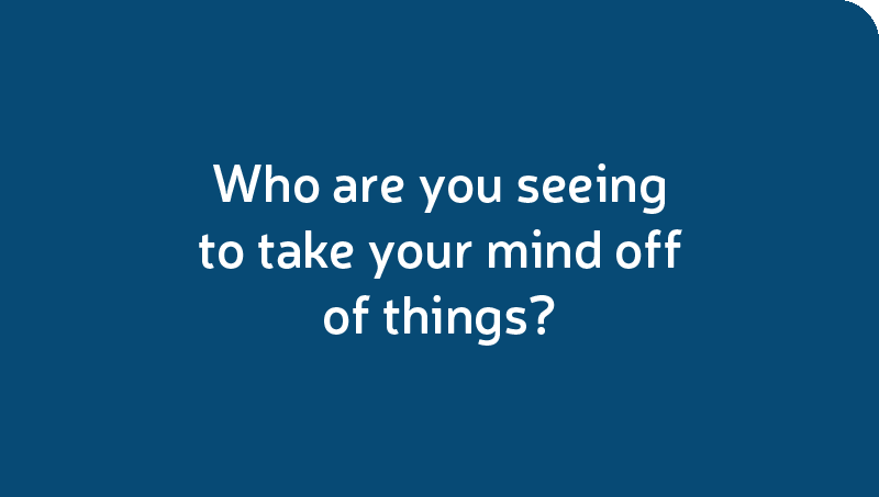 Who are you seeing to take your mind off of things?
