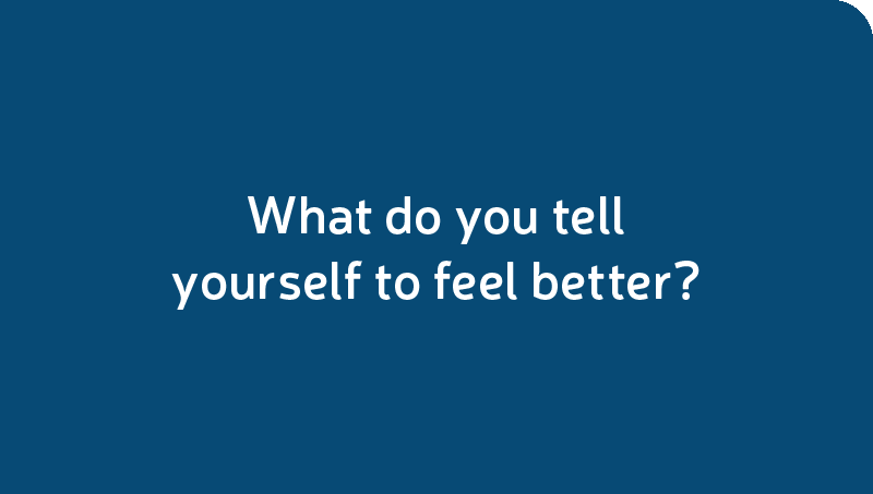 What do you tell yourself to feel better?