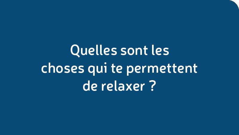 Quelles sont les choses qui te permettent de relaxer?