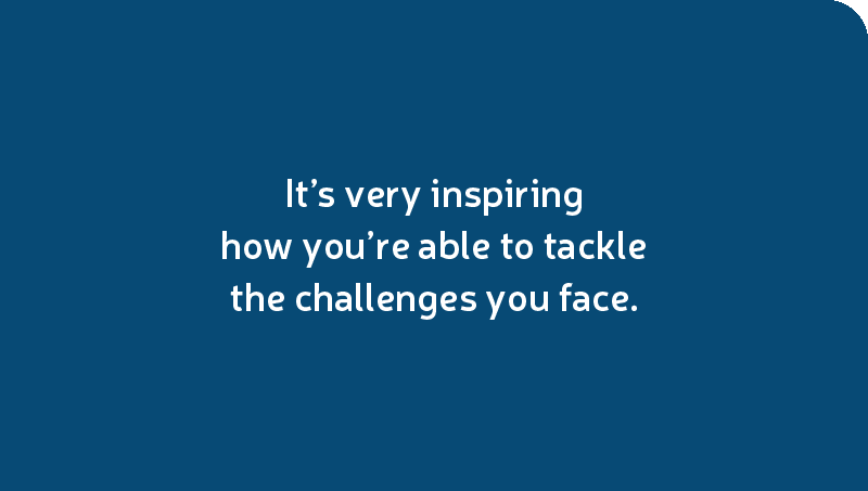 It's very inspiring how you're able to tackle the challenges you face.