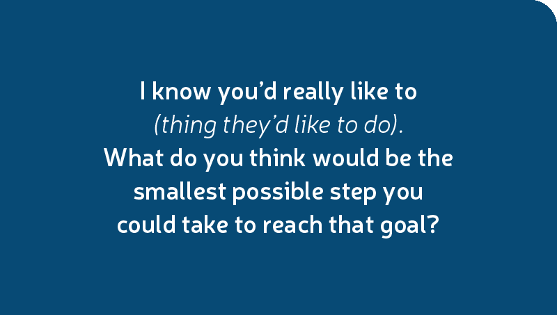 I know you'd really like to (thing they'd like to do). What do you think would be the smallest possible step you could take to reach that goal?