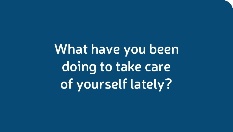 What have you been doing to take care of yourself lately?